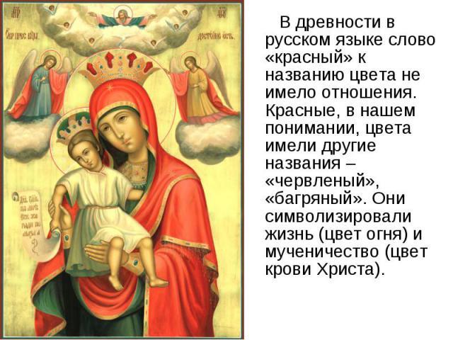 В древности в русском языке слово «красный» к названию цвета не имело отношения. Красные, в нашем понимании, цвета имели другие названия – «червленый», «багряный». Они символизировали жизнь (цвет огня) и мученичество (цвет крови Христа). В древности…