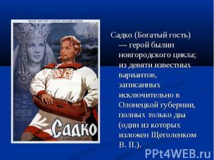 Садко (Богатый гость) — герой былин новгородского цикла; из девяти известных вар