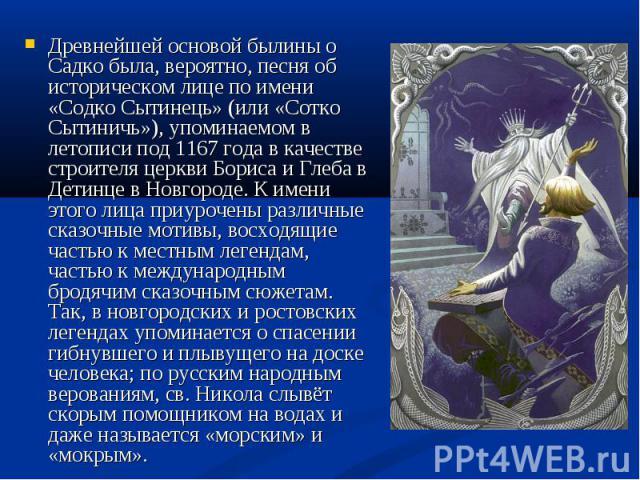 Древнейшей основой былины о Садко была, вероятно, песня об историческом лице по имени «Содко Сытинець» (или «Сотко Сытиничь»), упоминаемом в летописи под 1167 года в качестве строителя церкви Бориса и Глеба в Детинце в Новгороде. К имени этого лица …