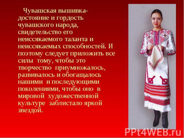 Чувашская вышивка- достояние и гордость чувашского народа, свидетельство его неиссякаемого таланта и неиссякаемых способностей. И поэтому следует приложить все силы тому, чтобы это творчество приумножалось, развивалось и обогащалось нашими и последу…