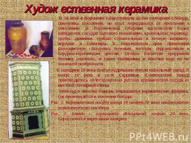 Художественная керамика В 16 веке в Воронеже существовала целая гончарная слобода, сменялись поколения, но опыт передавался от поколения к поколению. В Воронежской губернии изготовляли более пятидесяти сосудов бытового назначения, кровельную черепиц…
