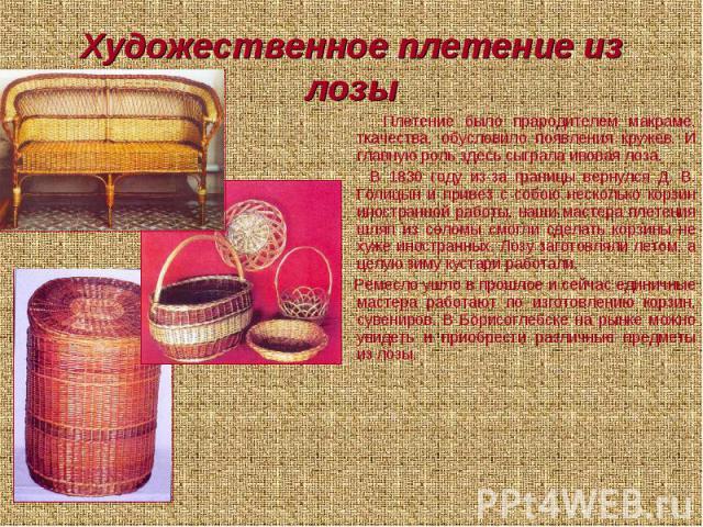 Художественное плетение из лозы Плетение было прародителем макраме, ткачества, обусловило появления кружев. И главную роль здесь сыграла ивовая лоза. В 1830 году из-за границы вернулся Д. В. Голицын и привез с собою несколько корзин иностранной рабо…