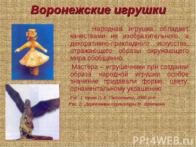 Воронежские игрушки Народная игрушка обладает качествами не изобразительного, а декоративно-прикладного искусства, отражающего образы окружающего мира обобщенно. Мастера – игрушечники при создании образа народной игрушки особое значение придавали фо…