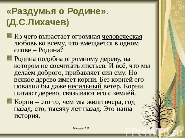 «Раздумья о Родине». (Д.С.Лихачев) Из чего вырастает огромная человеческая любовь ко всему, что вмещается в одном слове – Родина? Родина подобна огромному дереву, на котором не сосчитать листьев. И всё, что мы делаем доброго, прибавляет сил ему. Но …