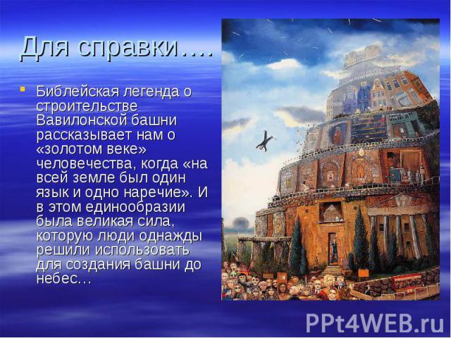 Для справки…. Библейская легенда о строительстве Вавилонской башни рассказывает нам о «золотом веке» человечества, когда «на всей земле был один язык и одно наречие». И в этом единообразии была великая сила, которую люди однажды решили использовать …