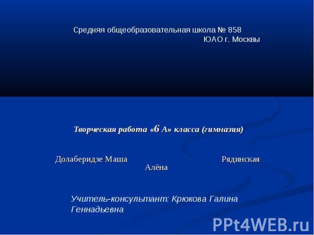 Творческая работа «6 А» класса (гимназия) Долаберидзе Маша Рядинская Алёна