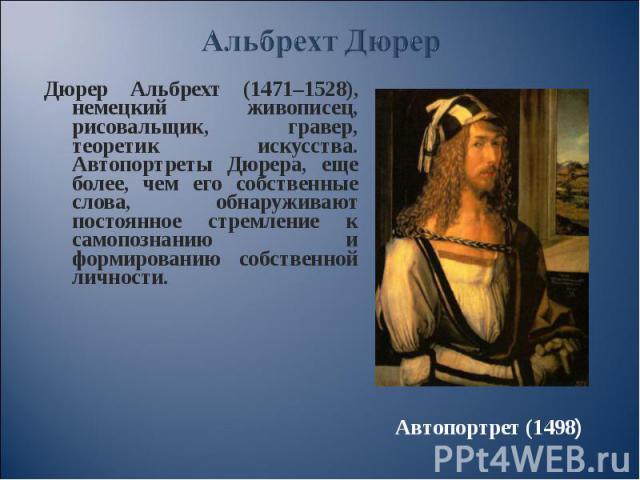 Дюрер Альбрехт (1471–1528), немецкий живописец, рисовальщик, гравер, теоретик искусства. Автопортреты Дюрера, еще более, чем его собственные слова, обнаруживают постоянное стремление к самопознанию и формированию собственной личности. Дюрер Альбрехт…