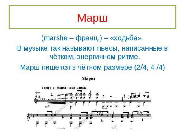 (marshe – франц.) – «ходьба». (marshe – франц.) – «ходьба». В музыке так называют пьесы, написанные в чётком, энергичном ритме. Марш пишется в чётном размере (2/4, 4 /4)