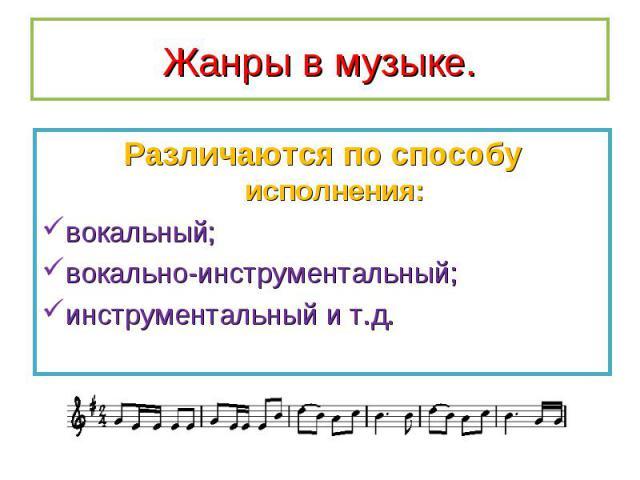Различаются по способу исполнения: Различаются по способу исполнения: вокальный; вокально-инструментальный; инструментальный и т.д.