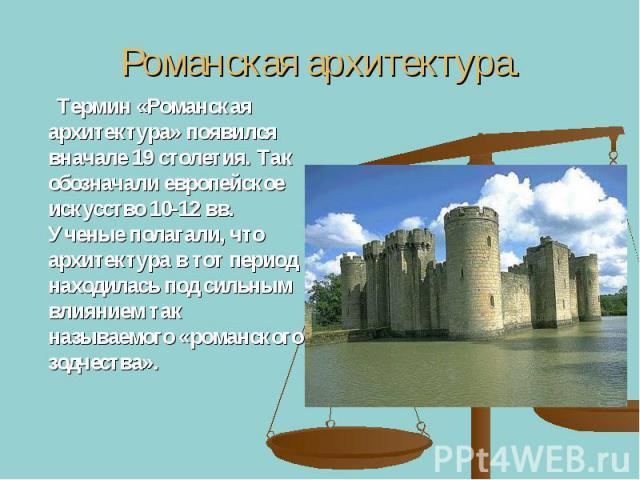 Романская архитектура. Термин «Романская архитектура» появился вначале 19 столетия. Так обозначали европейское искусство 10-12 вв. Ученые полагали, что архитектура в тот период находилась под сильным влиянием так называемого «романского зодчества».
