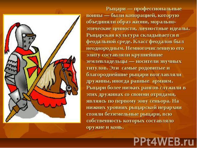 Рыцари — профессиональные воины — были копорацией, которую объединяли образ жизни, морально-этические ценности, личностные идеалы. Рыцарская культура складывается в феодальной среде. Класс феодалов был неоднородным. Немногочисленную его элиту состав…