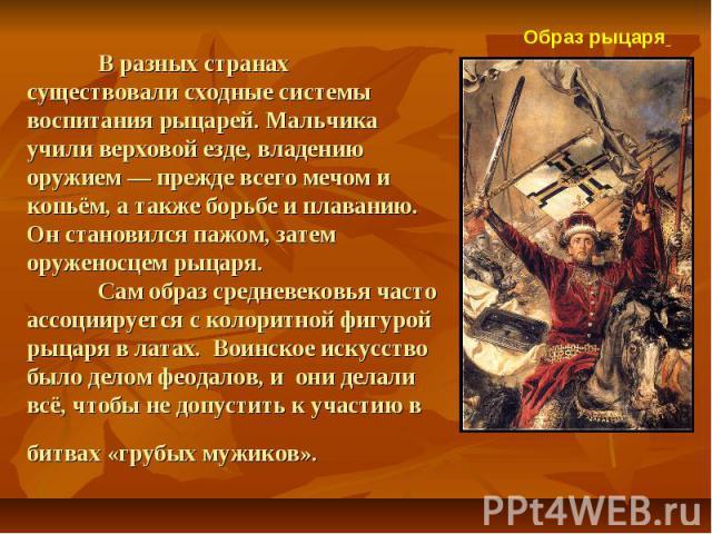 В разных странах существовали сходные системы воспитания рыцарей. Мальчика учили верховой езде, владению оружием — прежде всего мечом и копьём, а также борьбе и плаванию. Он становился пажом, затем оруженосцем рыцаря. Сам образ средневековья часто а…