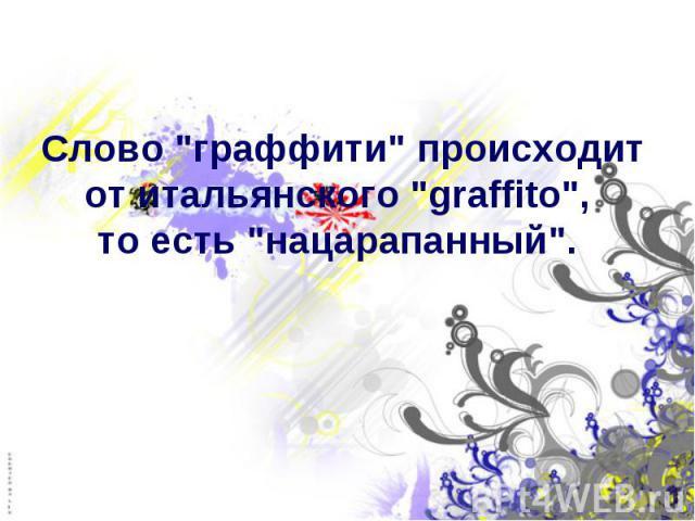 """Слово """"граффити"""" происходит от итальянского """"graffito"""", то есть """"нацарапанный""""."""