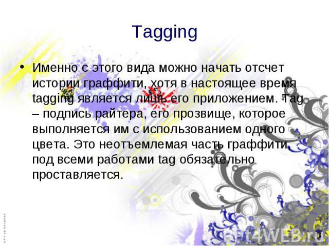 Tagging Именно с этого вида можно начать отсчет истории граффити, хотя в настоящее время tagging является лишь его приложением. Tag – подпись райтера, его прозвище, которое выполняется им с использованием одного цвета. Это неотъемлемая часть граффит…
