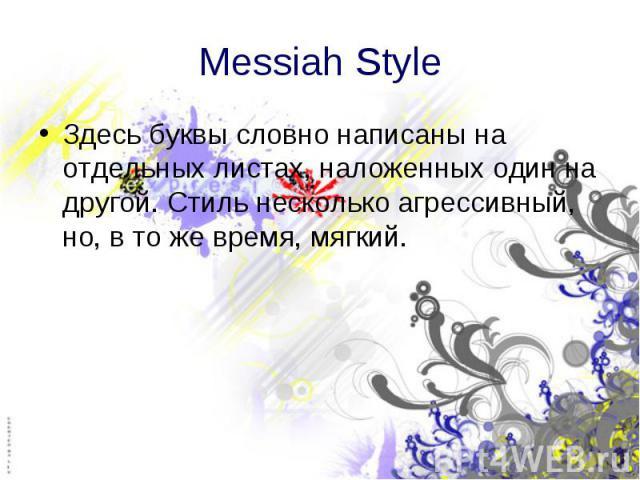Messiah Style Здесь буквы словно написаны на отдельных листах, наложенных один на другой. Стиль несколько агрессивный, но, в то же время, мягкий.