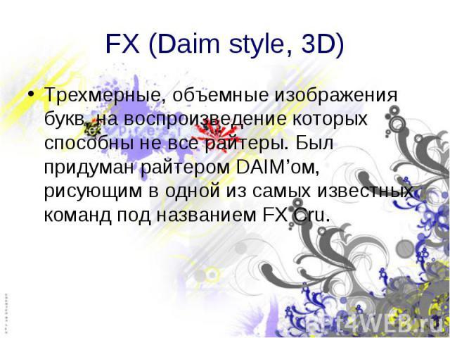 FX (Daim style, 3D) Трехмерные, объемные изображения букв, на воспроизведение которых способны не все райтеры. Был придуман райтером DAIM'ом, рисующим в одной из самых известных команд под названием FX Cru.