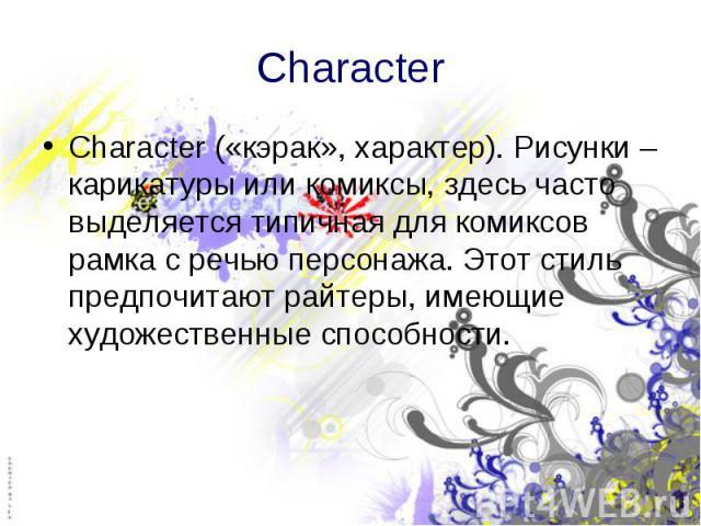 Character Character («кэрак», характер). Рисунки – карикатуры или комиксы, здесь часто выделяется типичная для комиксов рамка с речью персонажа. Этот стиль предпочитают райтеры, имеющие художественные способности.