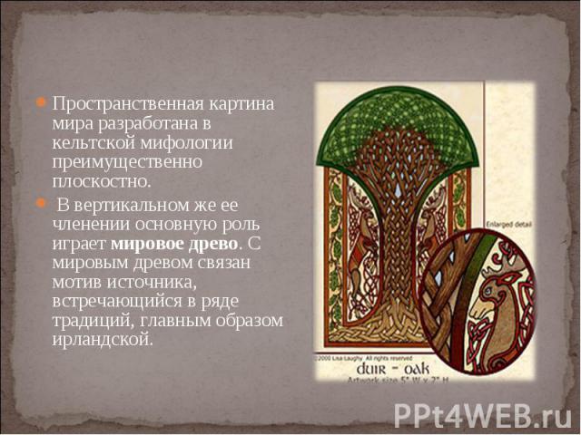Пространственная картина мира разработана в кельтской мифологии преимущественно плоскостно. Пространственная картина мира разработана в кельтской мифологии преимущественно плоскостно. В вертикальном же ее членении основную роль играет мировое древо.…