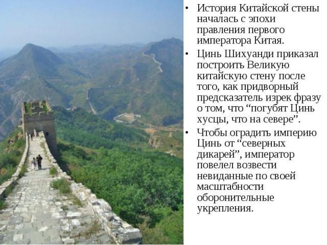 История Китайской стены началась с эпохи правления первого императора Китая. История Китайской стены началась с эпохи правления первого императора Китая. Цинь Шихуанди приказал построить Великую китайскую стену после того, как придворный предсказате…