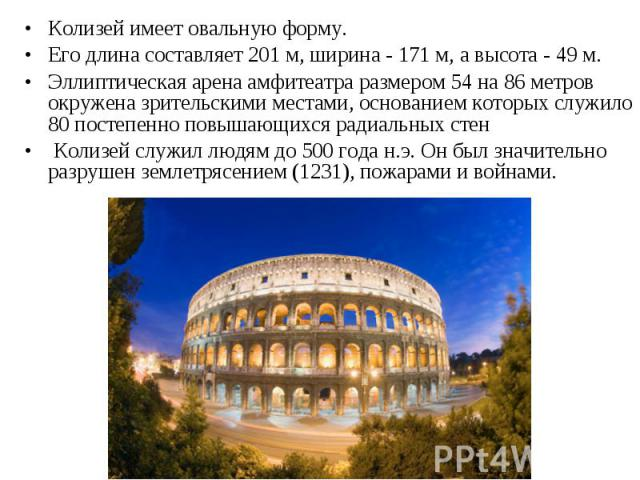 Колизей имеет овальную форму. Колизей имеет овальную форму. Его длина составляет 201 м, ширина - 171 м, а высота - 49 м. Эллиптическая арена амфитеатра размером 54 на 86 метров окружена зрительскими местами, основанием которых служило 80 постепенно …