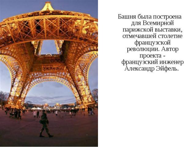 Башня была построена для Всемирной парижской выставки, отмечавшей столетие французской революции. Автор проекта - французский инженер Александр Эйфель. Башня была построена для Всемирной парижской выставки, отмечавшей столетие французской революции.…