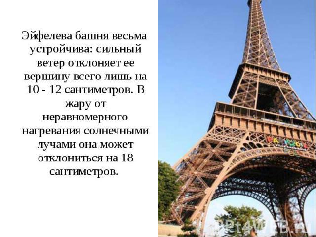Эйфелева башня весьма устройчива: сильный ветер отклоняет ее вершину всего лишь на 10 - 12 сантиметров. В жару от неравномерного нагревания солнечными лучами она может отклониться на 18 сантиметров. Эйфелева башня весьма устройчива: сильный ветер от…