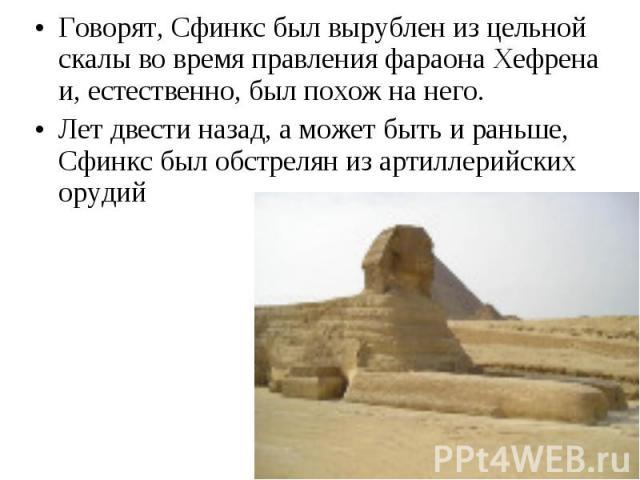 Говорят, Сфинкс был вырублен из цельной скалы во время правления фараона Хефрена и, естественно, был похож на него. Говорят, Сфинкс был вырублен из цельной скалы во время правления фараона Хефрена и, естественно, был похож на него. Лет двести назад,…