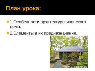 План урока: 1.Особенности архитектуры японского дома. 2.Элементы и их предназнач