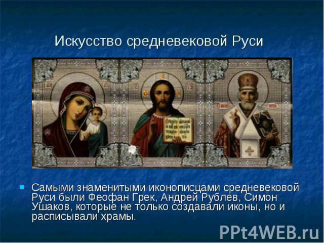 Искусство средневековой Руси Самыми знаменитыми иконописцами средневековой Руси были Феофан Грек, Андрей Рублев, Симон Ушаков, которые не только создавали иконы, но и расписывали храмы.