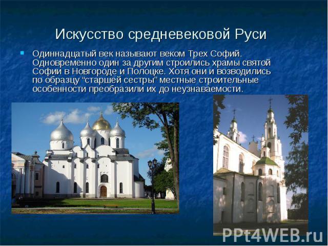 """Искусство средневековой Руси Одиннадцатый век называют веком Трех Софий. Одновременно один за другим строились храмы святой Софии в Новгороде и Полоцке. Хотя они и возводились по образцу """"старшей сестры"""" местные строительные особенности преобразили …"""