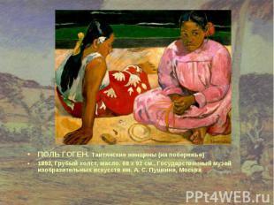 ПОЛЬ ГОГЕН. Таитянские женщины (на побережье) ПОЛЬ ГОГЕН. Таитянские женщины (на