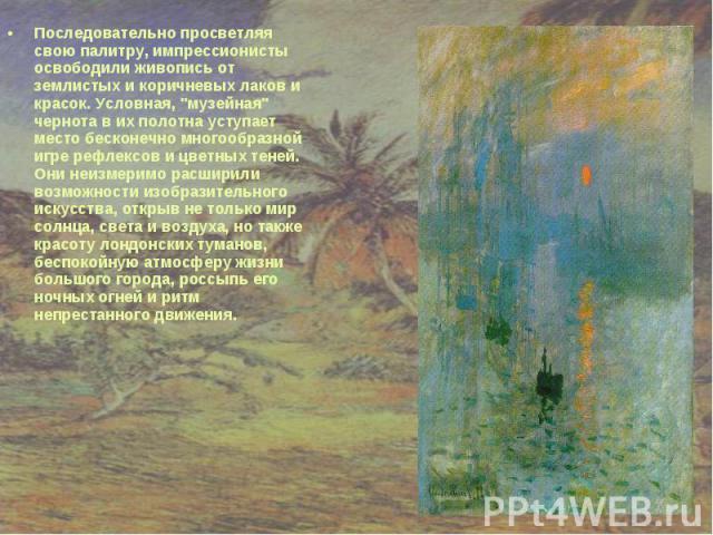 """Последовательно просветляя свою палитру, импрессионисты освободили живопись от землистых и коричневых лаков и красок. Условная, """"музейная"""" чернота в их полотна уступает место бесконечно многообразной игре рефлексов и цветных теней. Они неи…"""