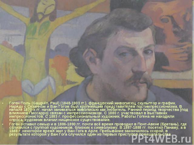 Гоген Поль (Gauguin, Paul) (1848-1903 гг.), французский живописец, скульптор и график. Наряду с Сезанном и Ван Гогом был крупнейшим представителем постимпрессионизма. В начале 1870-х гг. начал заниматься живописью как любитель. Ранний период творчес…