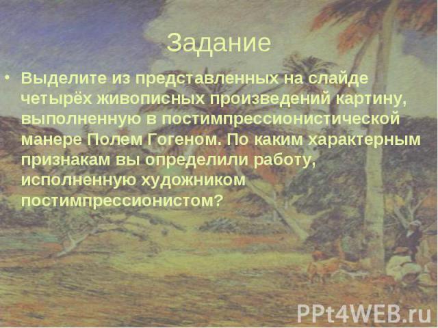 Задание Выделите из представленных на слайде четырёх живописных произведений картину, выполненную в постимпрессионистической манере Полем Гогеном. По каким характерным признакам вы определили работу, исполненную художником постимпрессионистом?