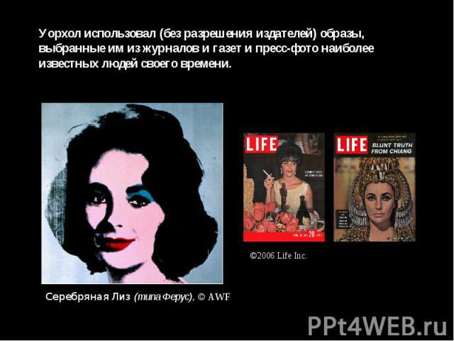 Уорхол использовал (без разрешения издателей) образы, выбранные им из журналов и газет и пресс-фото наиболее известных людей своего времени.