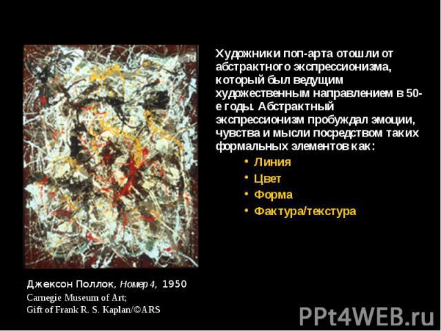 Художники поп-арта отошли от абстрактного экспрессионизма, который был ведущим художественным направлением в 50-е годы. Абстрактный экспрессионизм пробуждал эмоции, чувства и мысли посредством таких формальных элементов как: Художники поп-арта отошл…