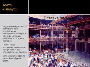 Театр «Глобус» Над частью сцены иногда натягивали тент – голубой, если разыгрыва