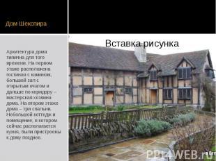 Дом Шекспира Архитектура дома типична для того времени. На первом этаже располож