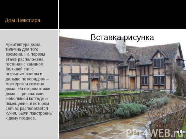 Дом Шекспира Архитектура дома типична для того времени. На первом этаже расположена гостиная с камином, большой зал с открытым очагом и дальше по коридору – мастерская хозяина дома. На втором этаже дома – три спальни. Небольшой коттедж и помещение, …