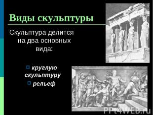 Скульптура делится на два основных вида: Скульптура делится на два основных вида
