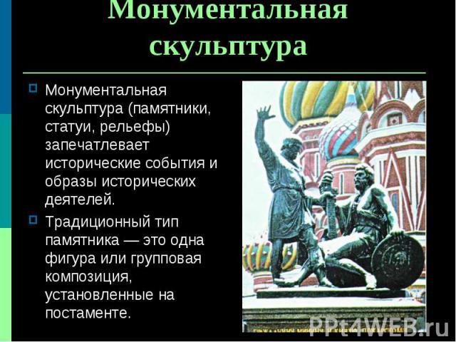 Монументальная скульптура (памятники, статуи, рельефы) запечатлевает исторические события и образы исторических деятелей. Монументальная скульптура (памятники, статуи, рельефы) запечатлевает исторические события и образы исторических деятелей. Тради…