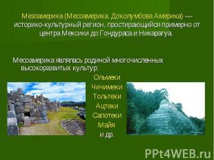 Мезоамерика (Месоамерика, Доколумбова Америка) — историко-культурный регион, про
