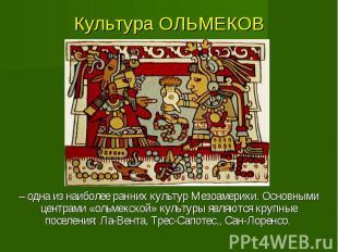 Культура ОЛЬМЕКОВ – одна из наиболее ранних культур Мезоамерики. Основными центр