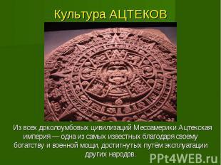 Культура АЦТЕКОВ Из всех доколоумбовых цивилизаций Месоамерики Ацтекская империя