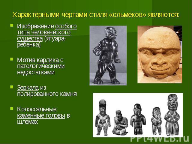 Характерными чертами стиля «ольмеков» являются: Изображение особого типа человеческого существа (ягуара-ребенка) Мотив карлика с патологическими недостатками Зеркала из полированного камня Колоссальные каменные головы в шлемах