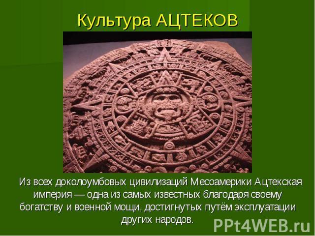 Культура АЦТЕКОВ Из всех доколоумбовых цивилизаций Месоамерики Ацтекская империя — одна из самых известных благодаря своему богатству и военной мощи, достигнутых путём эксплуатации других народов.