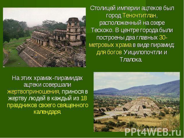 Столицей империи ацтеков был город Теночтитлан, расположенный на озере Тескоко. В центре города были построены два главных 30-метровых храма в виде пирамид: для богов Уицилопочтли и Тлалока. Столицей империи ацтеков был город Теночтитлан, расположен…