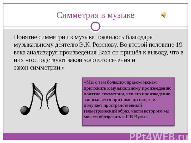 Понятие симметрии в музыке появилось благодаря музыкальному деятелю Э.К. Розенову. Во второй половине 19 века анализируя произведения Баха он пришёл к выводу, что в них «господствуют закон золотого сеченияи законсимметрии.» Понятие симме…