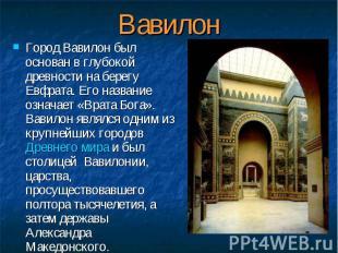 Город Вавилон был основан в глубокой древности на берегу Евфрата. Его название о