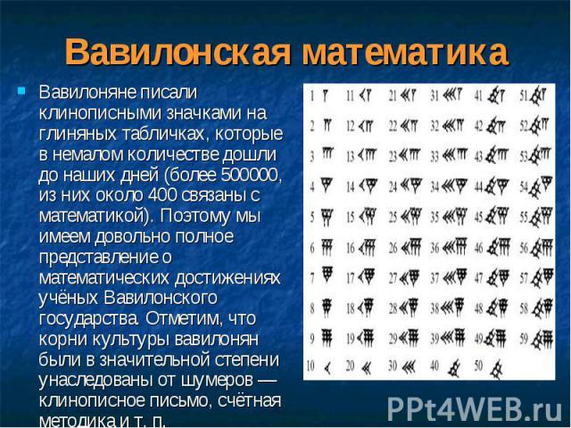 Вавилоняне писали клинописными значками на глиняных табличках, которые в немалом количестве дошли до наших дней (более 500000, из них около 400 связаны с математикой). Поэтому мы имеем довольно полное представление о математических достижениях учёны…